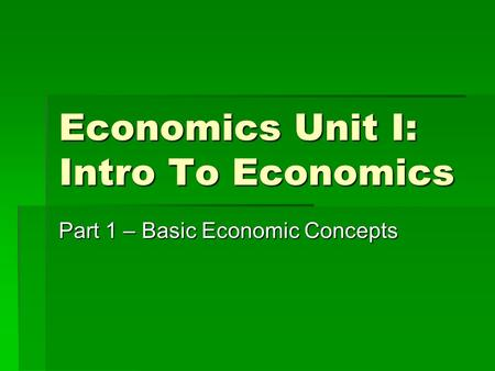 Economics Unit I: Intro To Economics Part 1 – Basic Economic Concepts.