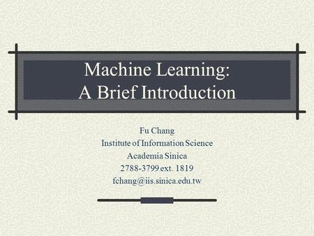 Machine Learning: A Brief Introduction Fu Chang Institute of Information Science Academia Sinica 2788-3799 ext. 1819