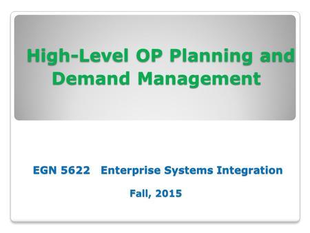 High-Level OP Planning and Demand Management EGN 5622 Enterprise Systems Integration Fall, 2015 High-Level OP Planning and Demand Management EGN 5622 Enterprise.