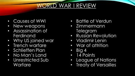 WORLD WAR I REVIEW Causes of WWI New weapons Assassination of Ferdinand Why US joined war Trench warfare Schlieffen Plan No Man's Land Unrestricted Sub.