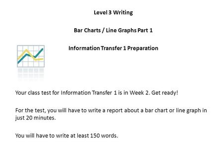 Level 3 Writing Bar Charts / Line Graphs Part 1 Information Transfer 1 Preparation Your class test for Information Transfer 1 is in Week 2. Get ready!