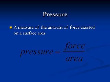 Pressure A measure of the amount of force exerted on a surface area A measure of the amount of force exerted on a surface area.
