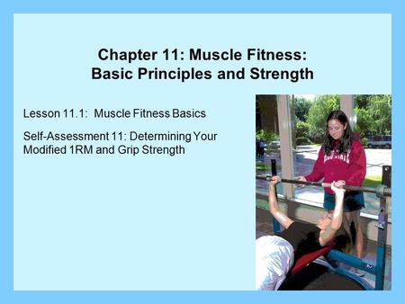 Chapter 11: Muscle Fitness: Basic Principles and Strength Lesson 11.1: Muscle Fitness Basics Self-Assessment 11: Determining Your Modified 1RM and Grip.