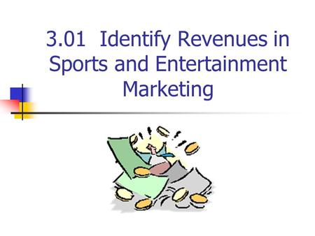 3.01 Identify Revenues in Sports and Entertainment Marketing.
