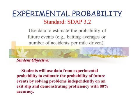 EXPERIMENTAL PROBABILITY Standard: SDAP 3.2 Use data to estimate the probability of future events (e.g., batting averages or number of accidents per mile.