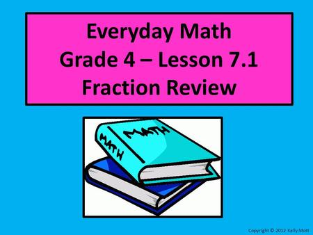Everyday Math Grade 4 – Lesson 7.1 Fraction Review Copyright © 2012 Kelly Mott.