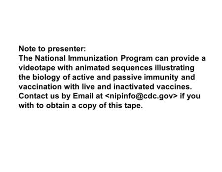 Note to presenter: The National Immunization Program can provide a videotape with animated sequences illustrating the biology of active and passive immunity.