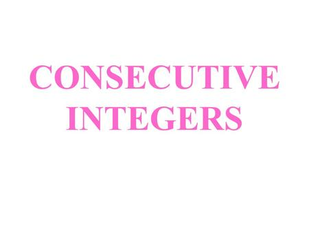 CONSECUTIVE INTEGERS. CONSECUTIVE INTEGERS - Consecutive integers are integers that follow each other in order. They have a difference of 1 between each.
