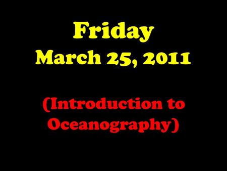 Friday March 25, 2011 (Introduction to Oceanography)