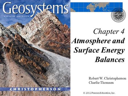 Chapter 4 Atmosphere and Surface Energy Balances Robert W. Christopherson Charlie Thomsen © 2012 Pearson Education, Inc.