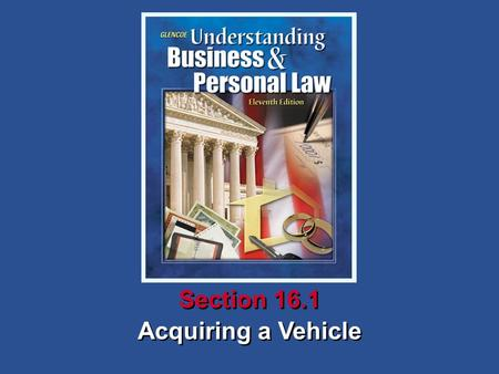 Acquiring a Vehicle Section 16.1. Understanding Business and Personal Law Acquiring a Vehicle Section 16.1 Owning a Vehicle Section 16.1 Acquiring a Vehicle.