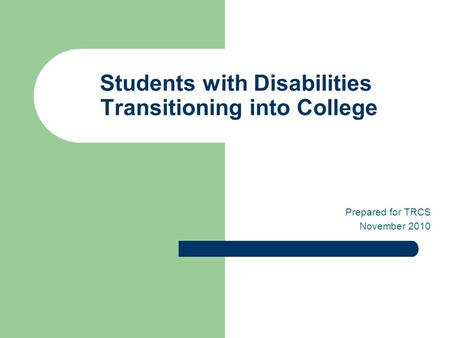 Students with Disabilities Transitioning into College Prepared for TRCS November 2010.