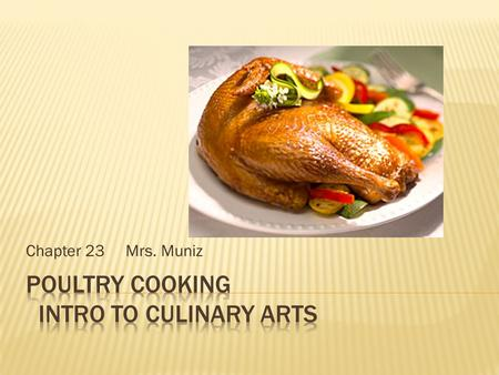 Chapter 23 Mrs. Muniz  Kinds – Chicken, turkey, duck, goose, guinea and pigeon  Make-up: protein, water and fat  Age: older is tougher(stewing) younger.