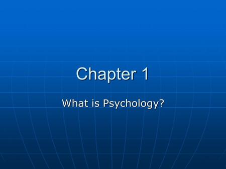 Chapter 1 What is Psychology?. Psychology is the scientific study of behavior and mental processes Psychology is the scientific study of behavior and.