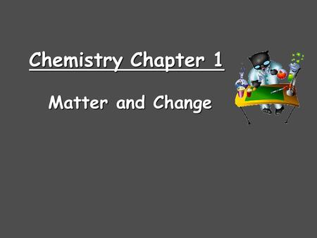 Chemistry Chapter 1 Matter and Change. Chemistry is… …the study of the composition, structure, and properties of matter and the changes it undergoes C.