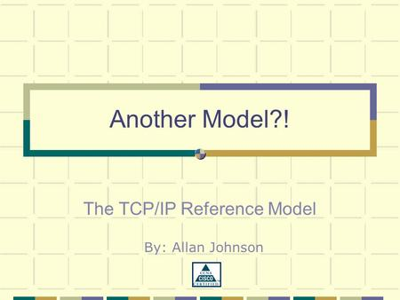 Another Model?! The TCP/IP Reference Model By: Allan Johnson.