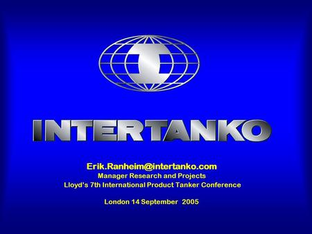 Manager Research and Projects Lloyd's 7th International Product Tanker Conference London 14 September 2005.