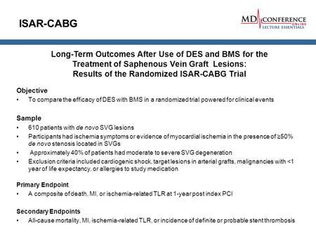ISAR-CABG Objective To compare the efficacy of DES with BMS in a randomized trial powered for clinical events Sample 610 patients with de novo SVG lesions.