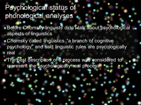 Psychological status of phonological analyses Before Chomsky linguists didn't talk about psychological aspects of linguistics Chomsky called linguistics.
