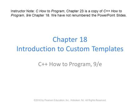 Chapter 18 Introduction to Custom Templates C++ How to Program, 9/e ©2016 by Pearson Education, Inc., Hoboken, NJ. All Rights Reserved. Instructor Note: