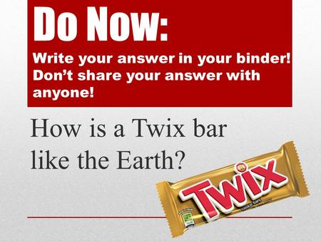 Do Now: Write your answer in your binder! Don't share your answer with anyone! How is a Twix bar like the Earth?