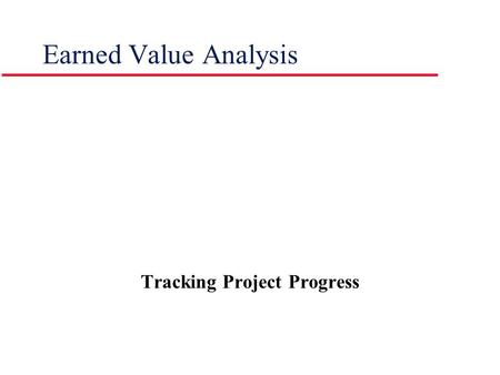 Earned Value Analysis Tracking Project Progress. Introduction | Components | Project Scenario | Values | Calculations | Forecasts | Summary l What Is.