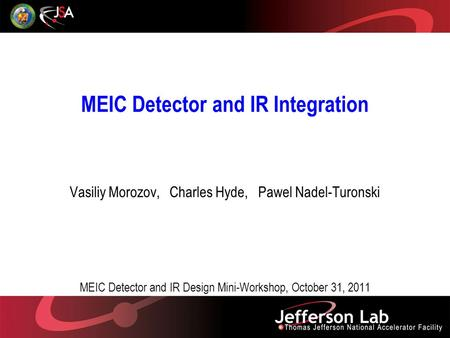 MEIC Detector and IR Integration Vasiliy Morozov, Charles Hyde, Pawel Nadel-Turonski MEIC Detector and IR Design Mini-Workshop, October 31, 2011.