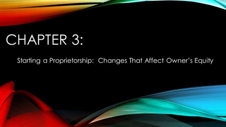 CHAPTER 3: Starting a Proprietorship: Changes That Affect Owner's Equity.