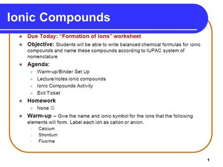 "1 Ionic Compounds Due Today: ""Formation of Ions"" worksheet Objective: Students will be able to write balanced chemical formulas for ionic compounds and."