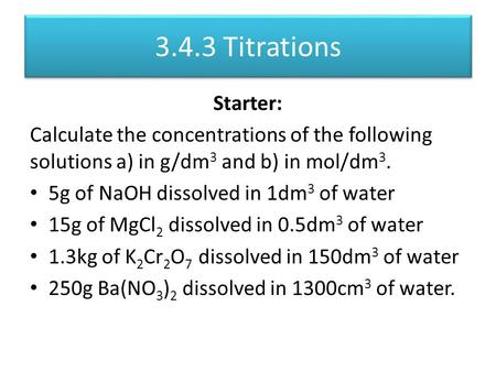 3.4.3 Titrations Starter: Calculate the concentrations of the following solutions a) in g/dm 3 and b) in mol/dm 3. 5g of NaOH dissolved in 1dm 3 of water.