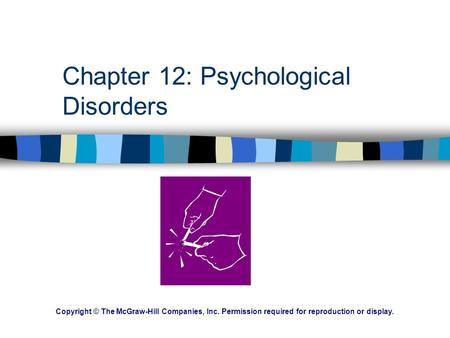 Chapter 12: Psychological Disorders Copyright © The McGraw-Hill Companies, Inc. Permission required for reproduction or display.