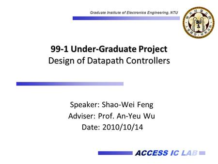 ACCESS IC LAB Graduate Institute of Electronics Engineering, NTU 99-1 Under-Graduate Project Design of Datapath Controllers Speaker: Shao-Wei Feng Adviser: