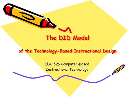 The DID Model of the Technology-Based Instructional Design EDU 529 Computer-Based Instructional Technology.