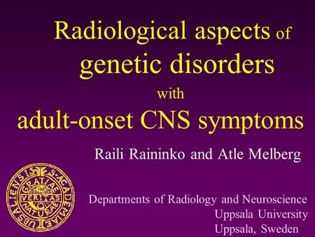 Radiological aspects of genetic disorders with adult-onset CNS symptoms Raili Raininko and Atle Melberg Departments of Radiology and Neuroscience Uppsala.