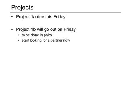Projects Project 1a due this Friday Project 1b will go out on Friday to be done in pairs start looking for a partner now.