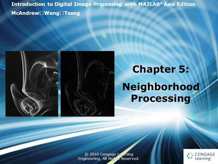 1 © 2010 Cengage Learning Engineering. All Rights Reserved. 1 Introduction to Digital Image Processing with MATLAB ® Asia Edition McAndrew ‧ Wang ‧ Tseng.
