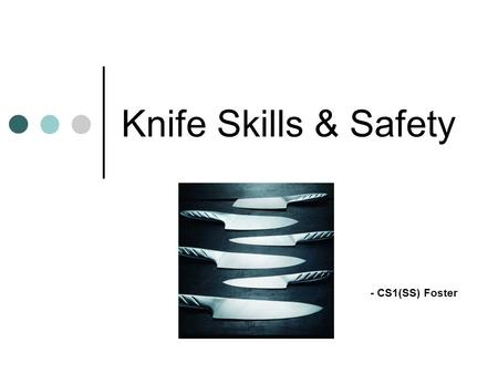 Knife Skills & Safety - CS1(SS) Foster. Learning Objectives Show the different types of knives and their uses Discuss the characteristics and parts of.