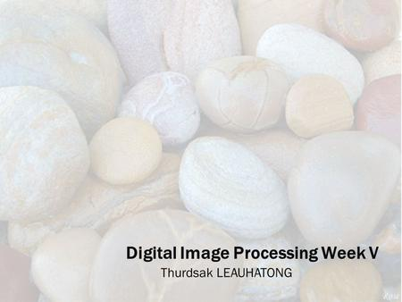 Digital Image Processing Week V Thurdsak LEAUHATONG.