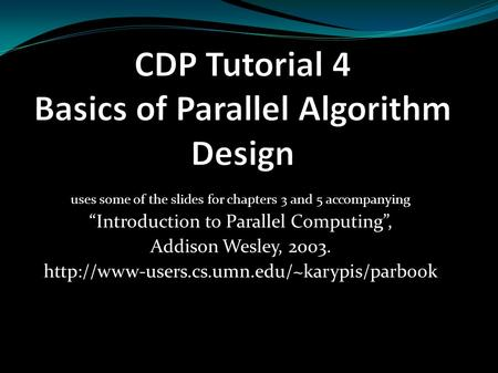 "Uses some of the slides for chapters 3 and 5 accompanying ""Introduction to Parallel Computing"", Addison Wesley, 2003."