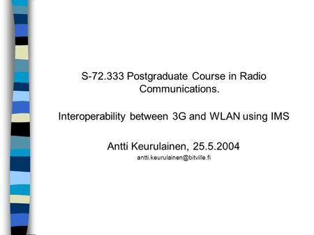 S-72.333 Postgraduate Course in Radio Communications. Interoperability between 3G and WLAN using IMS Antti Keurulainen, 25.5.2004