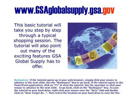 "Www.GSAglobalsupply.gsa.gov Navigation: If the tutorial opens up in your web browser, simply click your mouse to advance to the next slide. Use the ""Backspace"""