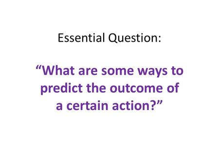 "Essential Question: ""What are some ways to predict the outcome of a certain action?"""