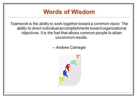 Words of Wisdom Teamwork is the ability to work together toward a common vision. The ability to direct individual accomplishments toward organizational.