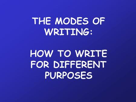 THE MODES OF WRITING: HOW TO WRITE FOR DIFFERENT PURPOSES.