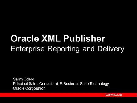 Oracle XML Publisher Enterprise Reporting and Delivery Salim Odero Principal Sales Consultant, E-Business Suite Technology Oracle Corporation.