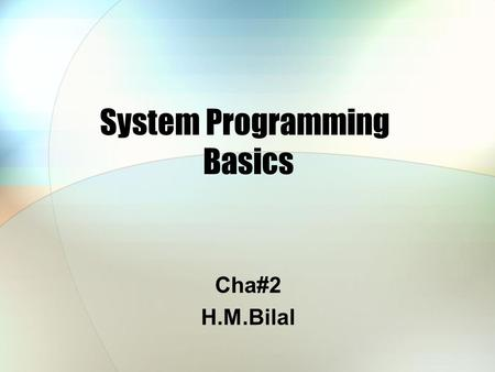 System Programming Basics Cha#2 H.M.Bilal. Operating Systems An operating system is the software on a computer that manages the way different programs.