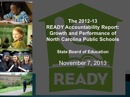 The 2012-13 READY Accountability Report: Growth and Performance of North Carolina Public Schools State Board of Education November 7, 2013.