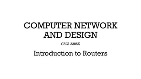 COMPUTER NETWORK AND DESIGN CSCI 3385K Introduction to Routers.