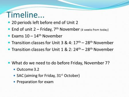 Timeline... 20 periods left before end of Unit 2 End of unit 2 – Friday, 7 th November (4 weeks from today) Exams 10 – 14 th November Transition classes.