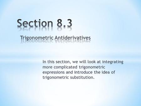 In this section, we will look at integrating more complicated trigonometric expressions and introduce the idea of trigonometric substitution.